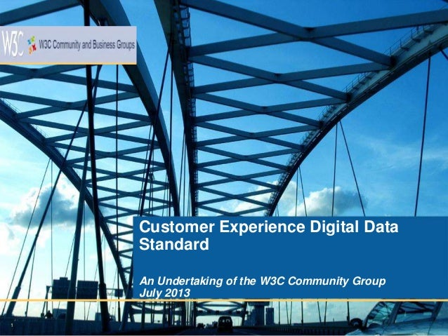 1 Customer Experience Digital Data Standard An Undertaking of the W3C Community Group July 2013