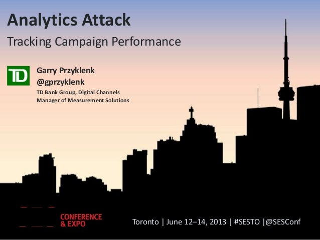 Toronto | June 12–14, 2013 | #SESTO |@SESConfAnalytics AttackTracking Campaign PerformanceGarry Przyklenk@gprzyklenkTD Ban...