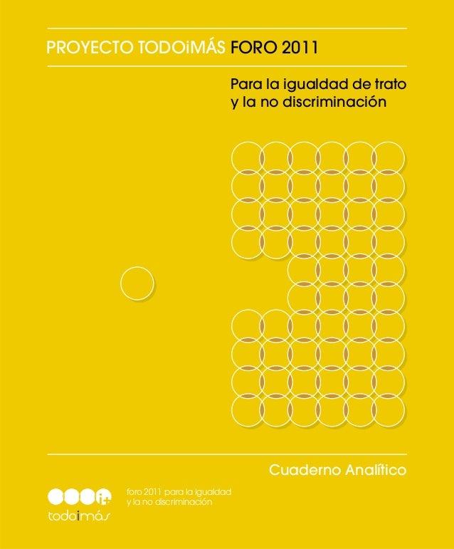 PROYECTO TODOiMÁS FORO 2011 Para la igualdad de trato y la no discriminación  Cuaderno Analítico foro 2011 para la Igualda...