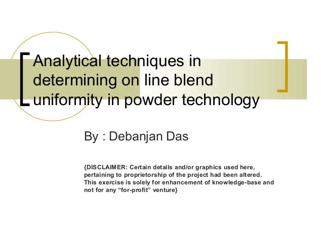 Analytical techniques in determining on line blend uniformity in powder technology By : Debanjan Das {DISCLAIMER: Certain ...