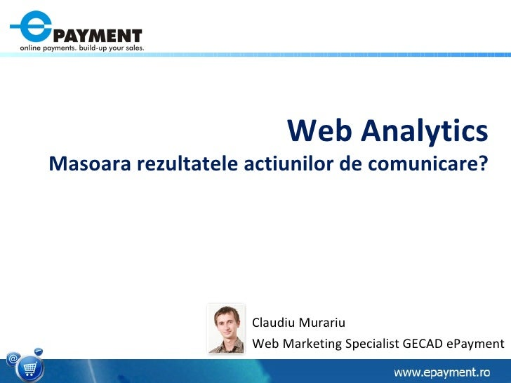 Web Analytics Masoara rezultatele actiunilor de comunicare? Claudiu Murariu Web Marketing Specialist GECAD ePayment