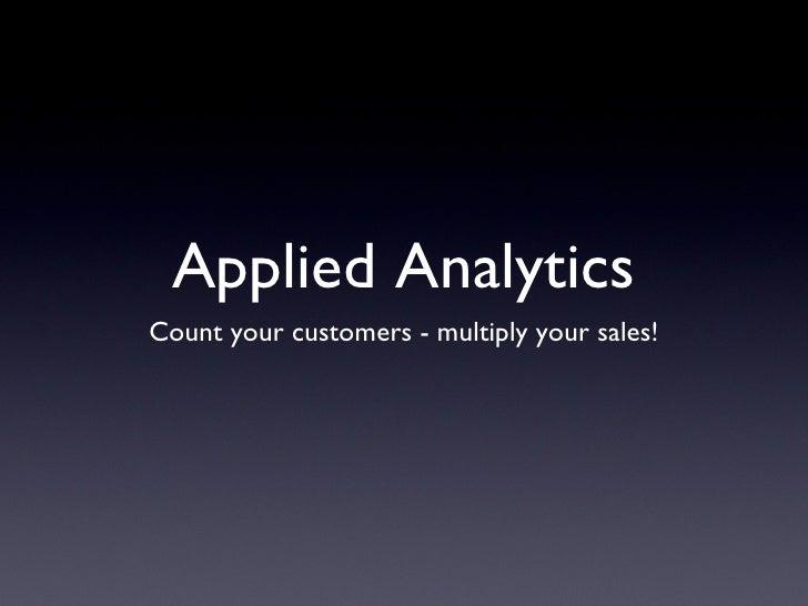 Applied Analytics <ul><li>Count your customers - multiply your sales! </li></ul>