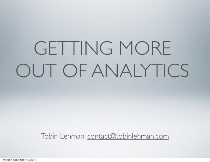 GETTING MORE           OUT OF ANALYTICS                               Tobin Lehman, contact@tobinlehman.comThursday, Septe...