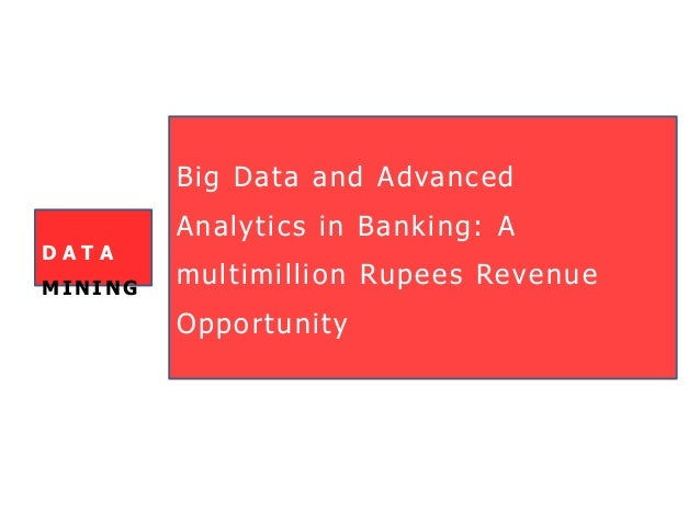 Big Data and Advanced Analytics in Banking: A multimillion Rupees Revenue Opportunity D A T A MI NI NG