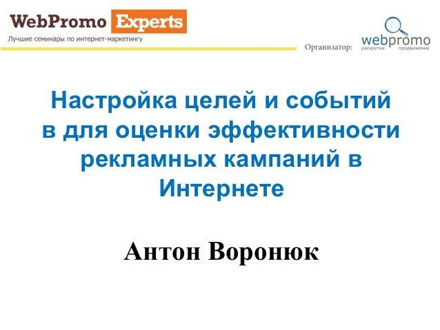 Настройка целей и событийв для оценки эффективности   рекламных кампаний в         Интернете     Антон Воронюк