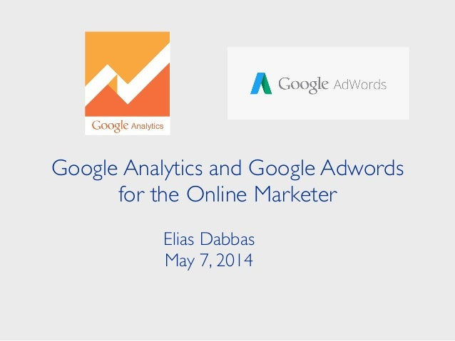 Google Analytics and Google Adwords for the Online Marketer Elias Dabbas	  May 7, 2014