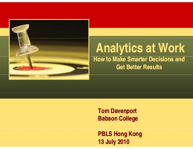 Analytics at WorkHow to Make Smarter Decisions and        Get Better Results Tom Davenport Babson College PBLS Hong Kong 1...