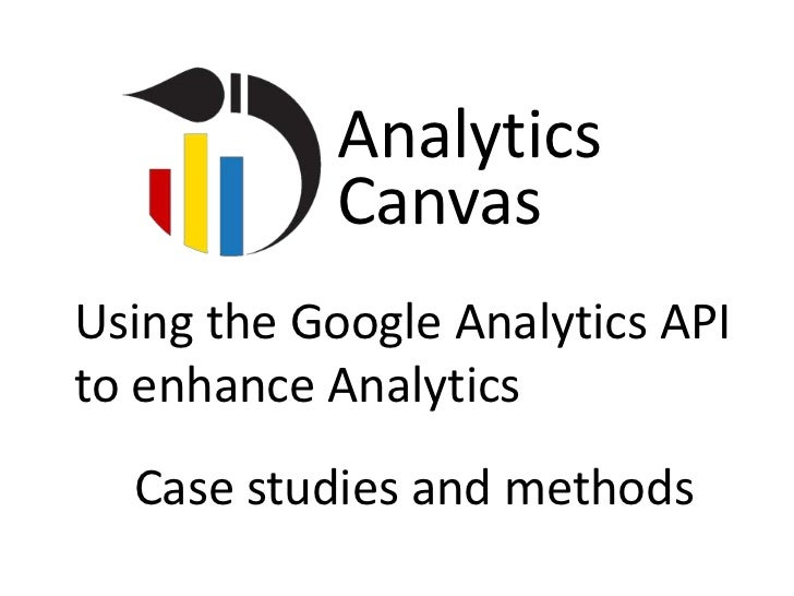 Analytics           CanvasUsing the Google Analytics APIto enhance Analytics  Case studies and methods