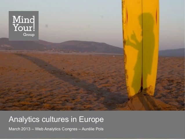 Analytics cultures in EuropeMarch 2013 – Web Analytics Congres – Aurélie Pols