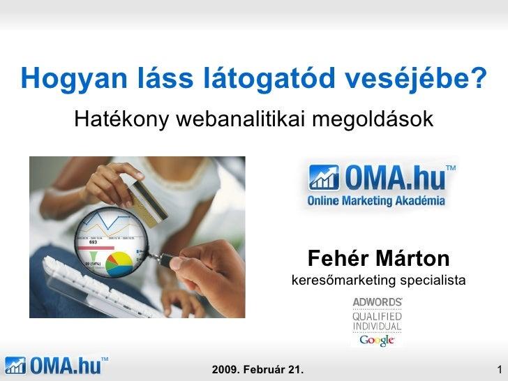 Hogyan láss látogatód veséjébe? Hatékony webanalitikai megoldások 2009. Február 21. Fehér Márton keresőmarketing specialista