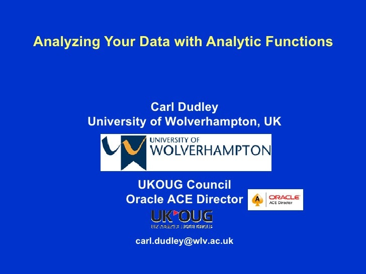 Analyzing Your Data with Analytic Functions                  Carl Dudley       University of Wolverhampton, UK            ...