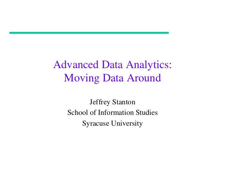 Advanced Data Analytics: Moving Data Around         Jeffrey Stanton  School of Information Studies      Syracuse University
