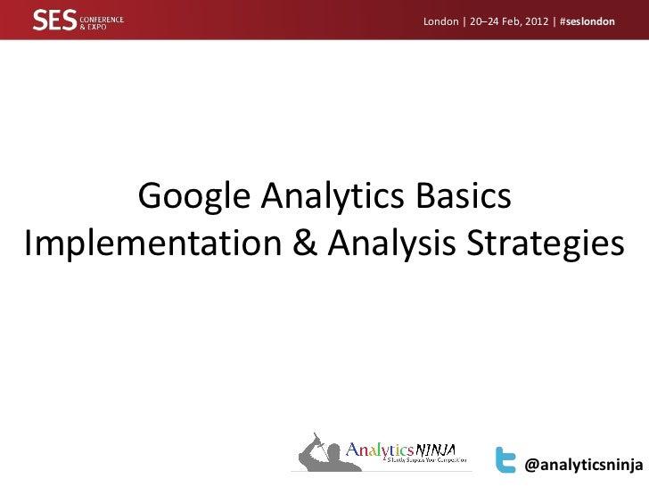 Google Analytics Implementation and Analysis Strategies - SES London 2012