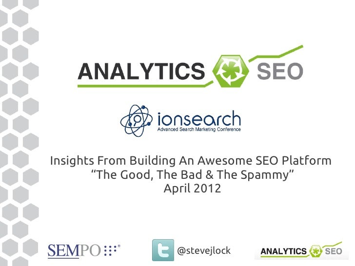 "Insights From Building An Awesome SEO Platform       ""The Good, The Bad & The Spammy""                    April 2012       ..."