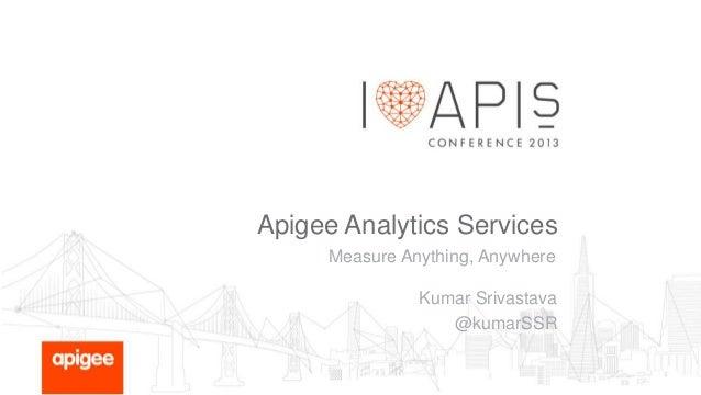 Apigee Analytics Services Measure Anything, Anywhere  Kumar Srivastava @kumarSSR
