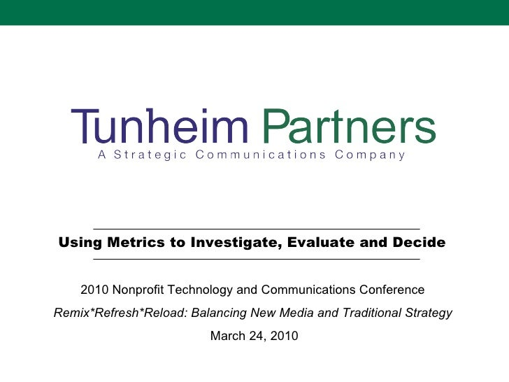 Using Metrics to Investigate, Evaluate and Decide  2010 Nonprofit Technology and Communications Conference  Remix*Refresh*...