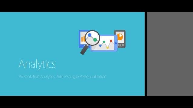 Analytics Présentation Analytics, A/B Testing & Personnalisation