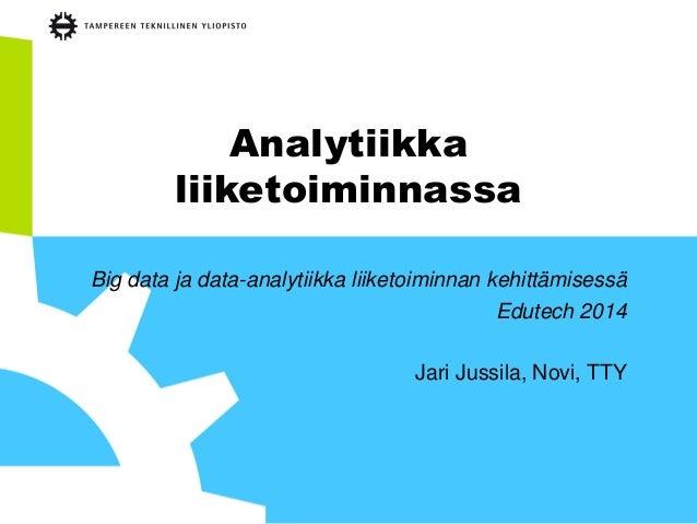 Analytiikka liiketoiminnassa Big data ja data-analytiikka liiketoiminnan kehittämisessä Edutech 2014 Jari Jussila, Novi, T...