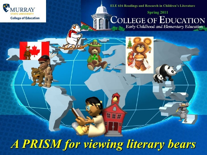 A PRISM for viewing literary bears ELE 616 Readings and Research in Children's Literature Spring 2011