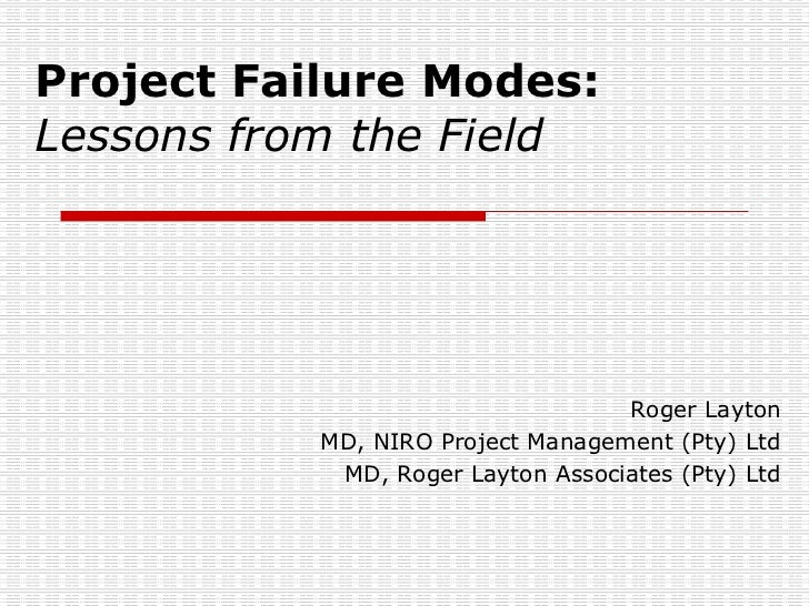 Project Failure Modes: Lessons from the Field Roger Layton MD, NIRO Project Management (Pty) Ltd MD, Roger Layton Associat...