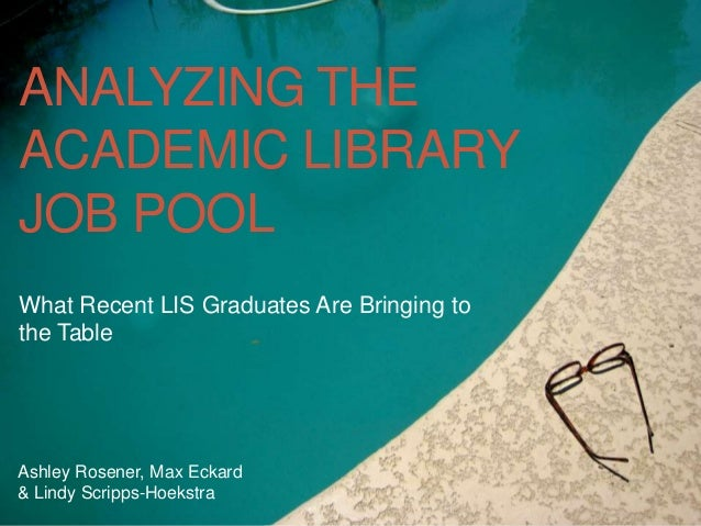 ANALYZING THEACADEMIC LIBRARYJOB POOLWhat Recent LIS Graduates Are Bringing tothe TableAshley Rosener, Max Eckard& Lindy S...