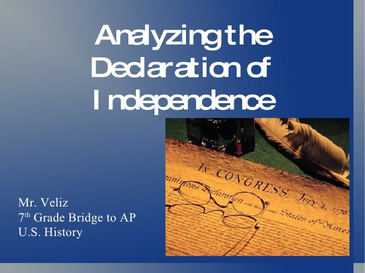 Analyzing the Declaration of Independence Mr. Veliz 7 th  Grade Bridge to AP U.S. History