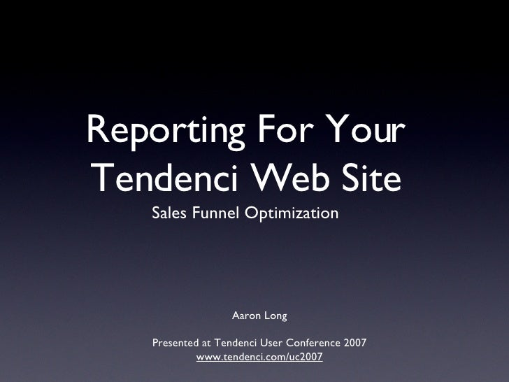 Reporting For Your Tendenci Web Site <ul><li>Sales Funnel Optimization </li></ul>Aaron Long Presented at Tendenci User Con...
