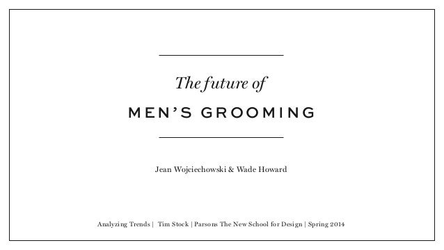 The future of M E N ' S G R O O M I N G Jean Wojciechowski & Wade Howard Analyzing Trends | Tim Stock | Parsons The New Sc...