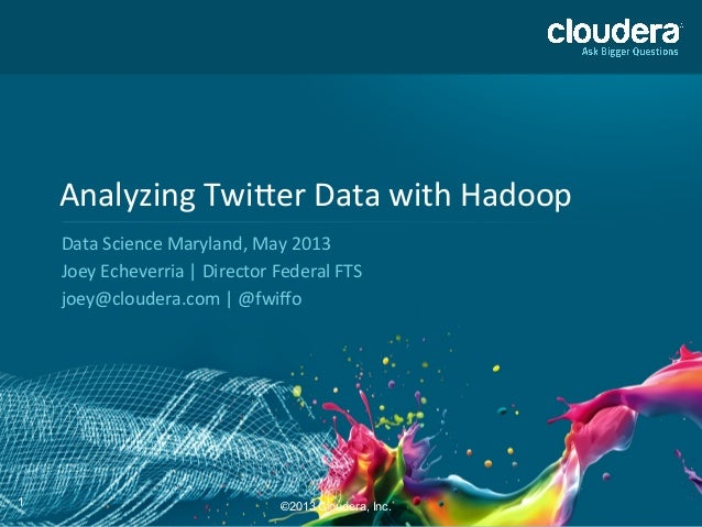 1Analyzing Twi,er Data with Hadoop Data Science Maryland, May 2013 Joey Echeverria | Director ...