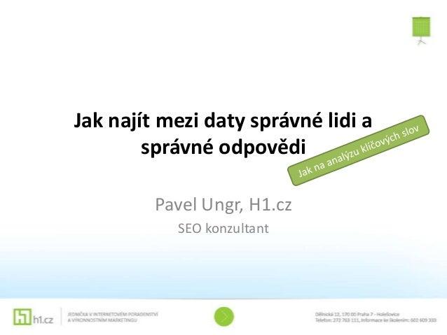 Jak najít mezi daty správné lidi a        správné odpovědi         Pavel Ungr, H1.cz           SEO konzultant