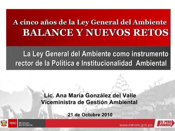 Lic. Ana María González del Valle Viceministra de Gestión Ambiental  21 de Octubre 2010 A cinco años de la Ley General del...