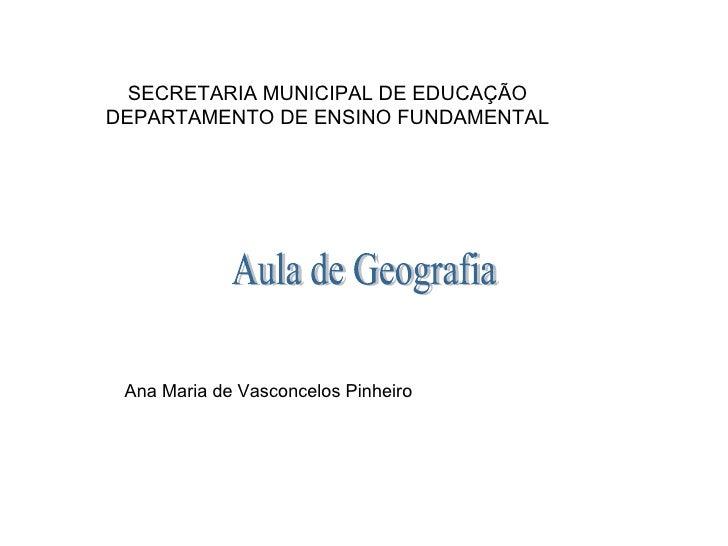 SECRETARIA MUNICIPAL DE EDUCAÇÃO DEPARTAMENTO DE ENSINO FUNDAMENTAL   Ana Maria de Vasconcelos Pinheiro Aula de Geografia