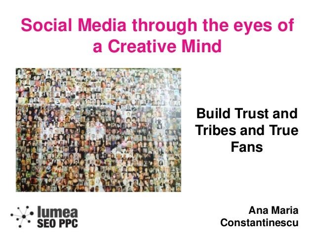 Social Media through the eyes of a Creative Mind Build Trust and Tribes and True Fans Ana Maria Constantinescu