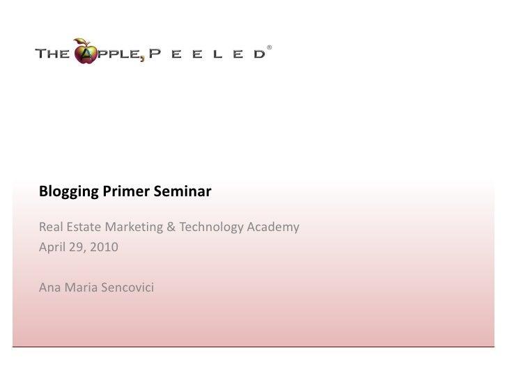 ®     Blogging Primer Seminar  Real Estate Marketing & Technology Academy April 29, 2010  Ana Maria Sencovici