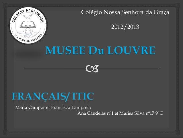 Colégio Nossa Senhora da Graça 2012/2013 MUSEE Du LOUVRE Maria Campos et Francisco Lampreia Ana Candeias nº1 et Marisa Sil...