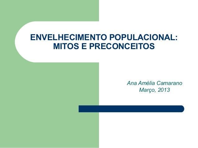 ENVELHECIMENTO POPULACIONAL:    MITOS E PRECONCEITOS                  Ana Amélia Camarano                      Março, 2013