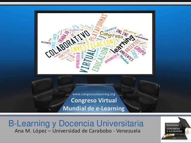 B-Learning y Docencia Universitaria Ana M. López – Universidad de Carabobo - Venezuela www.congresoelearning.org Congreso ...