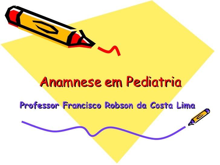 Anamnese em Pediatria Professor Francisco Robson da Costa Lima