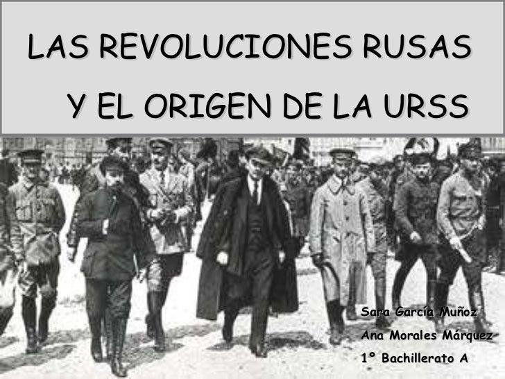 Sara García Muñoz Ana Morales Márquez 1º Bachillerato A LAS REVOLUCIONES RUSAS Y EL ORIGEN DE LA URSS