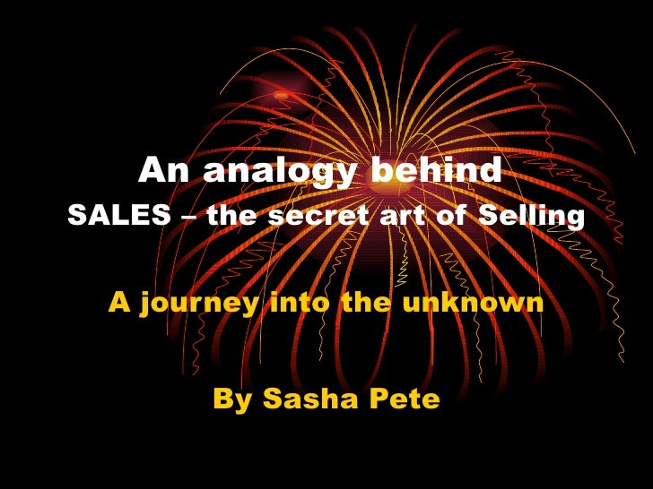 An analogy behind  SALES – the secret art of Selling A journey into the unknown By Sasha Pete