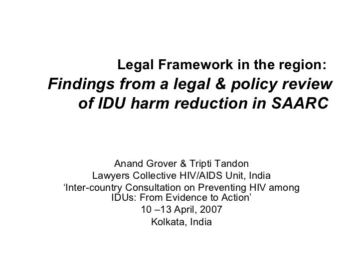 Legal Framework in the region:   Findings from a legal & policy review of IDU harm reduction in SAARC   Anand Grover & Tri...