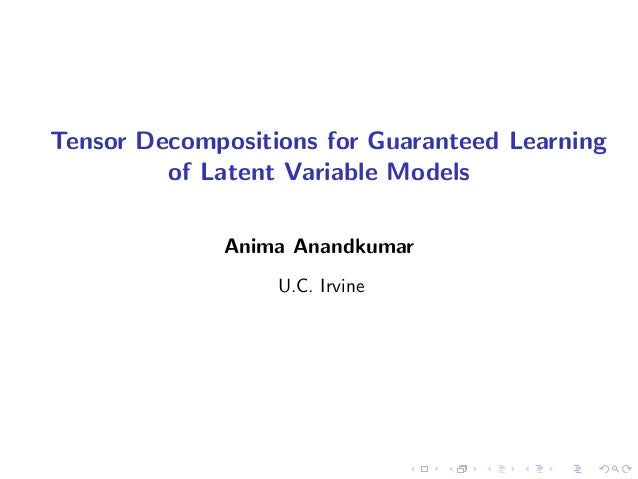 Tensor Decompositions for Guaranteed Learning of Latent Variable Models Anima Anandkumar U.C. Irvine