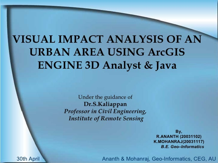 VISUAL IMPACT ANALYSIS OF AN URBAN AREA USING ArcGIS ENGINE 3D Analyst & Java Under the guidance of Dr.S.Kaliappan Profess...