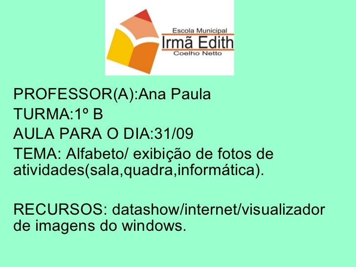PROFESSOR(A):Ana Paula TURMA:1º B AULA PARA O DIA:31/09 TEMA: Alfabeto/ exibição de fotos de atividades(sala,quadra,inform...