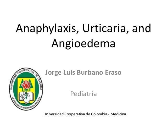 Anaphylaxis, Urticaria, and Angioedema Jorge Luis Burbano Eraso Pediatría Universidad Cooperativa de Colombia - Medicina