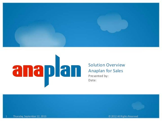 Thursday, September 12, 2013 © 2012 All Rights Reserved1 Solution Overview Anaplan for Sales Presented by: Date: