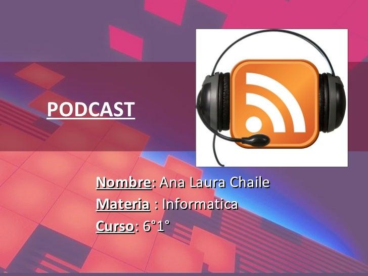 PODCAST   Nombre: Ana Laura Chaile   Materia : Informatica   Curso: 6°1°