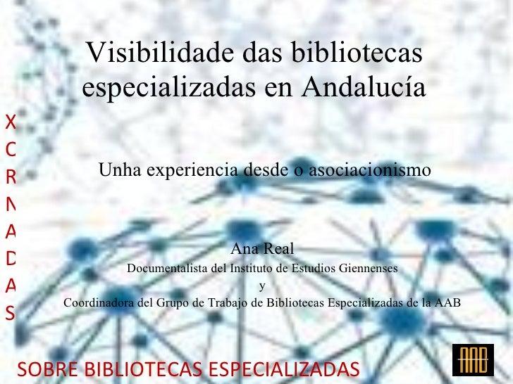 Visibilidade das bibliotecas especializadas en Andalucía Unha experiencia desde o asociacionismo Ana Real Documentalista d...