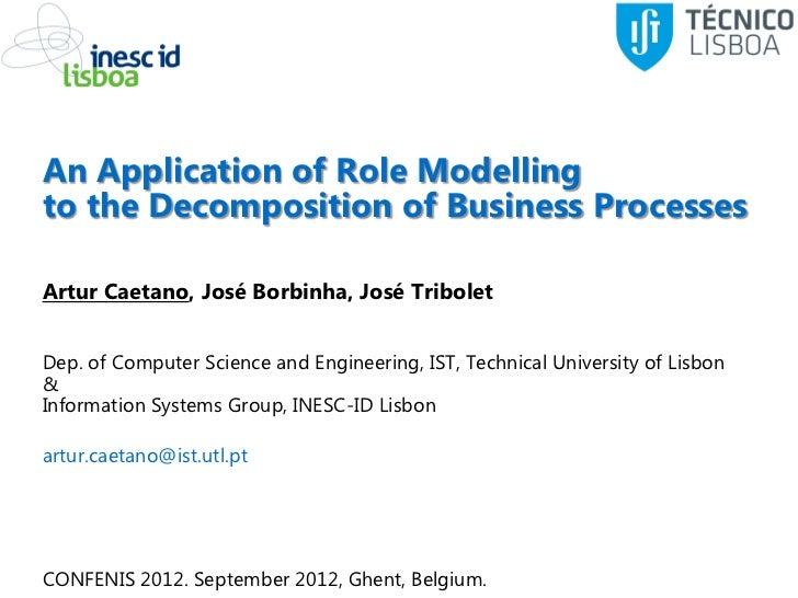 An Application of Role Modellingto the Decomposition of Business ProcessesArtur Caetano, José Borbinha, José TriboletDep. ...