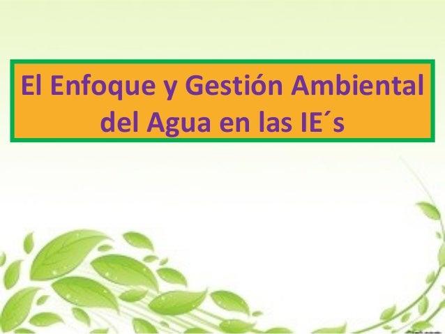 El Enfoque y Gestión Ambiental del Agua en las IE...
